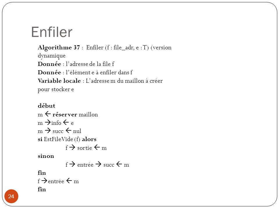 Enfiler Algorithme 37 : Enfiler (f : file_adr, e : T) (version dynamique. Donnée : l'adresse de la file f.
