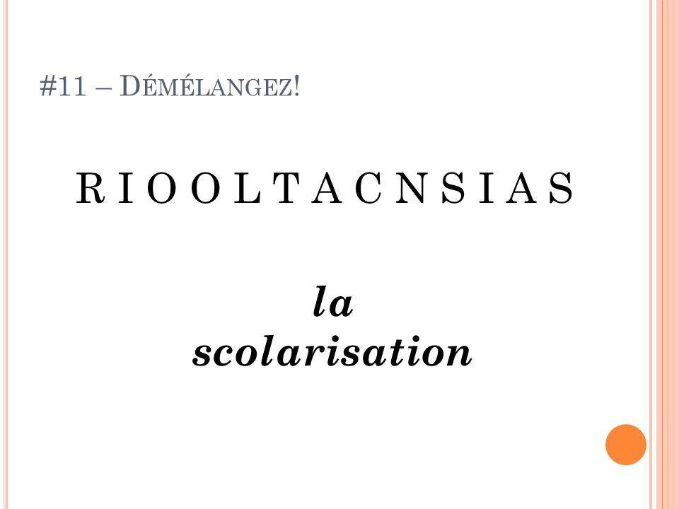 #11 – Démélangez! R I O O L T A C N S I A S la scolarisation