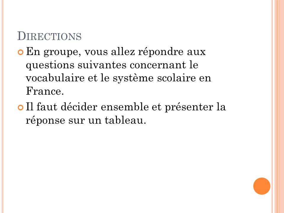 Directions En groupe, vous allez répondre aux questions suivantes concernant le vocabulaire et le système scolaire en France.