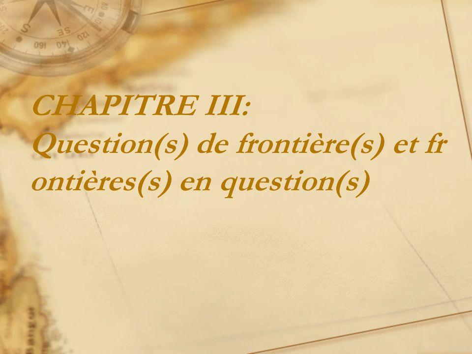 CHAPITRE III: Question(s) de frontière(s) et frontières(s) en question(s)