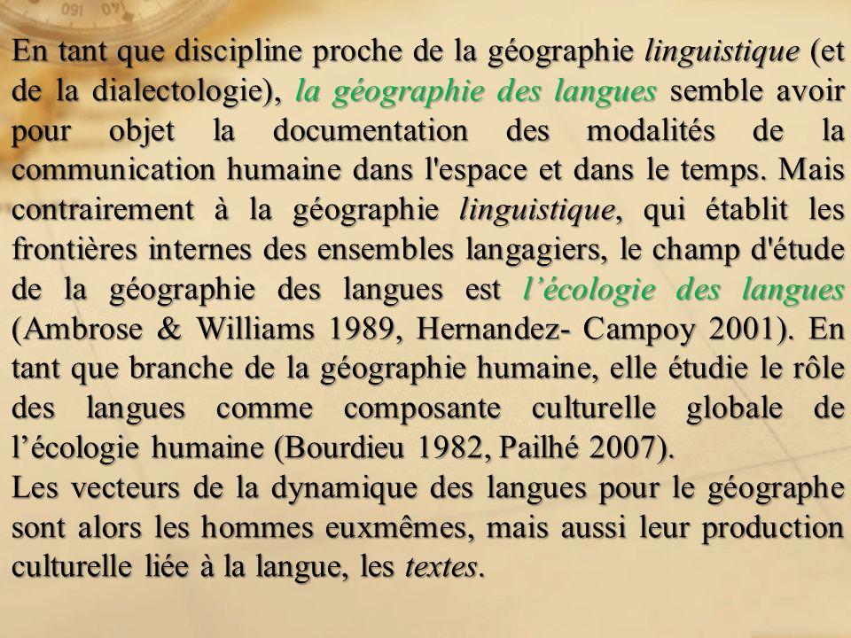 En tant que discipline proche de la géographie linguistique (et de la dialectologie), la géographie des langues semble avoir pour objet la documentation des modalités de la communication humaine dans l espace et dans le temps. Mais contrairement à la géographie linguistique, qui établit les frontières internes des ensembles langagiers, le champ d étude de la géographie des langues est l'écologie des langues (Ambrose & Williams 1989, Hernandez- Campoy 2001). En tant que branche de la géographie humaine, elle étudie le rôle des langues comme composante culturelle globale de l'écologie humaine (Bourdieu 1982, Pailhé 2007).