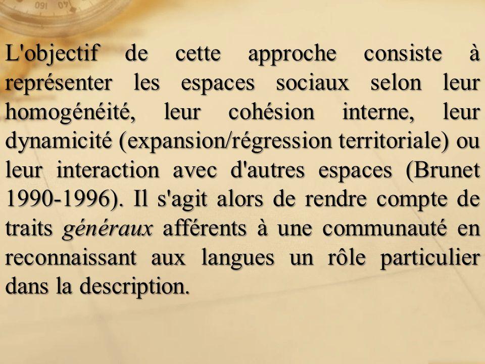 L objectif de cette approche consiste à représenter les espaces sociaux selon leur homogénéité, leur cohésion interne, leur dynamicité (expansion/régression territoriale) ou leur interaction avec d autres espaces (Brunet 1990-1996).