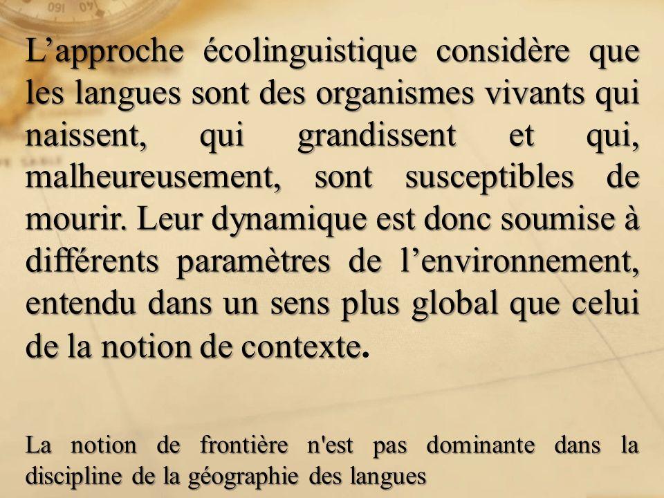 L'approche écolinguistique considère que les langues sont des organismes vivants qui naissent, qui grandissent et qui, malheureusement, sont susceptibles de mourir. Leur dynamique est donc soumise à différents paramètres de l'environnement, entendu dans un sens plus global que celui de la notion de contexte.