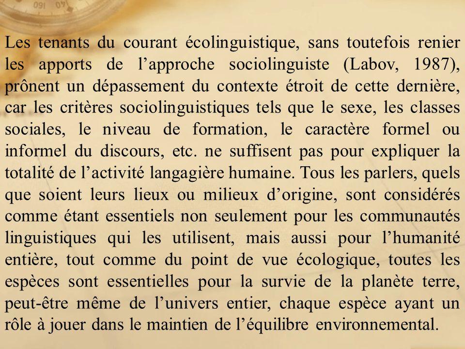 Les tenants du courant écolinguistique, sans toutefois renier les apports de l'approche sociolinguiste (Labov, 1987), prônent un dépassement du contexte étroit de cette dernière, car les critères sociolinguistiques tels que le sexe, les classes sociales, le niveau de formation, le caractère formel ou informel du discours, etc.