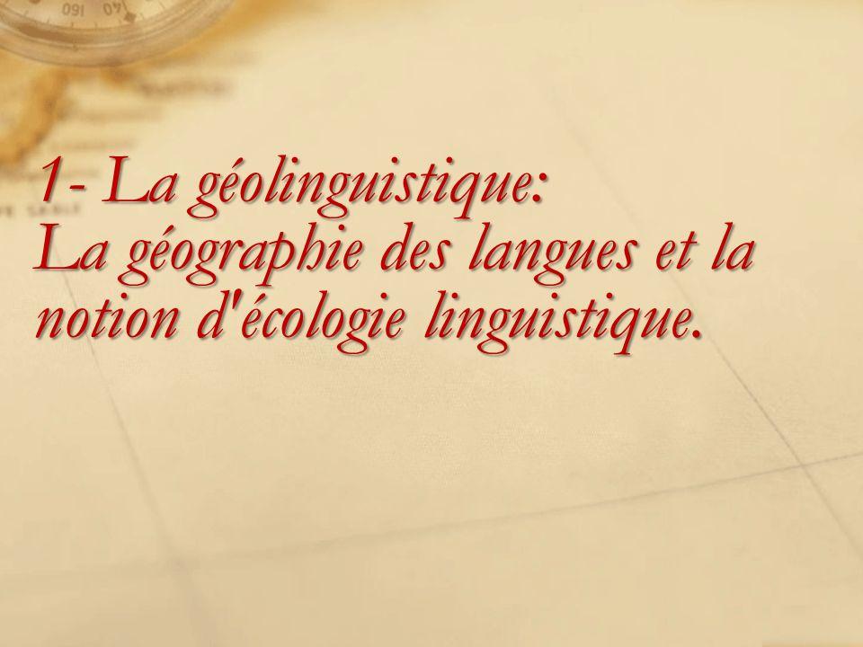 1- La géolinguistique: La géographie des langues et la notion d écologie linguistique.