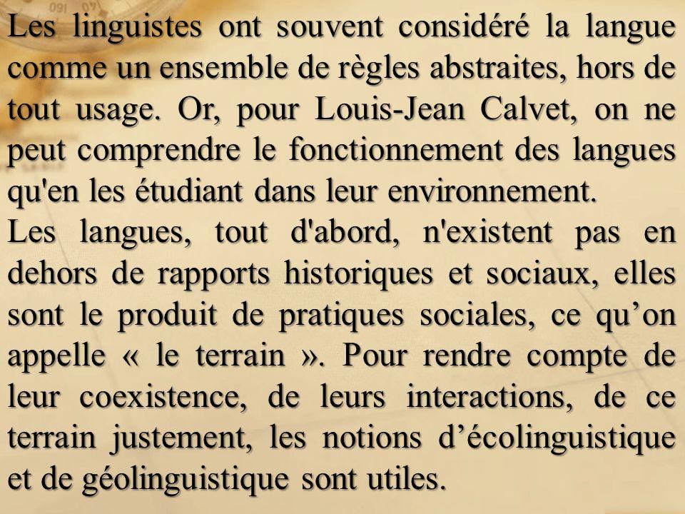 Les linguistes ont souvent considéré la langue comme un ensemble de règles abstraites, hors de tout usage. Or, pour Louis-Jean Calvet, on ne peut comprendre le fonctionnement des langues qu en les étudiant dans leur environnement.