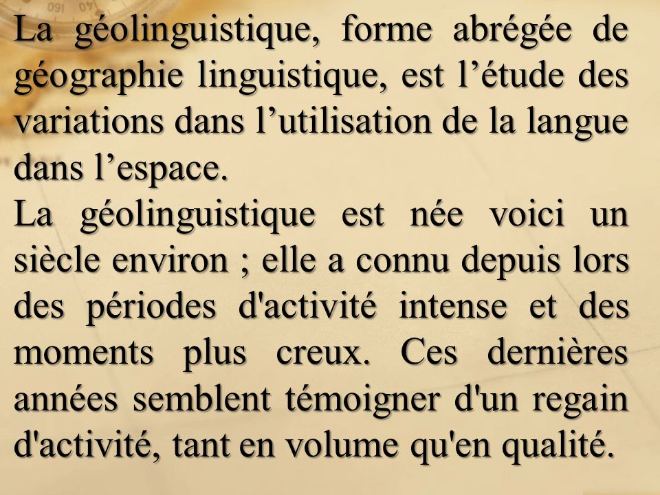 La géolinguistique, forme abrégée de géographie linguistique, est l'étude des variations dans l'utilisation de la langue dans l'espace.