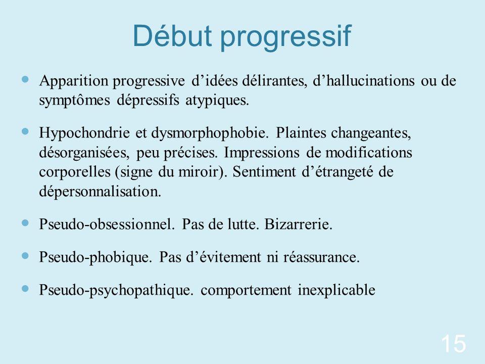 Début progressif Apparition progressive d'idées délirantes, d'hallucinations ou de symptômes dépressifs atypiques.
