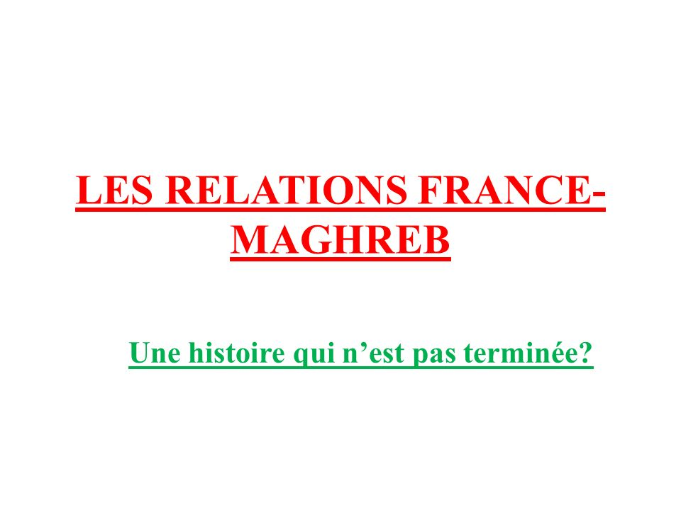 LES RELATIONS FRANCE-MAGHREB
