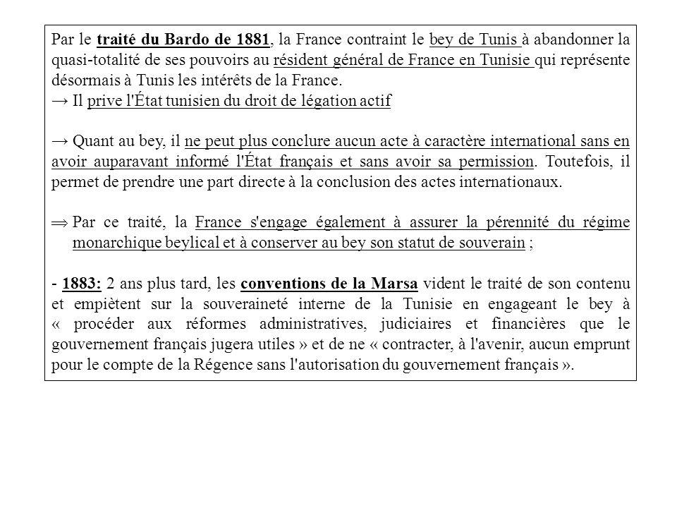 Par le traité du Bardo de 1881, la France contraint le bey de Tunis à abandonner la quasi-totalité de ses pouvoirs au résident général de France en Tunisie qui représente désormais à Tunis les intérêts de la France.