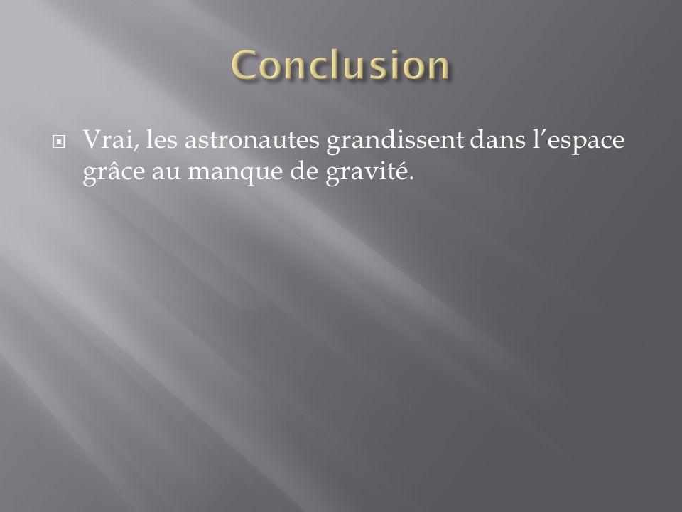 Conclusion Vrai, les astronautes grandissent dans l'espace grâce au manque de gravité.