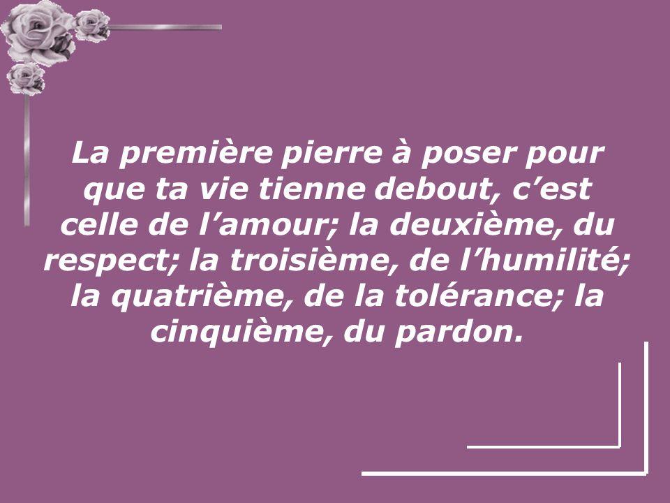 La première pierre à poser pour que ta vie tienne debout, c'est celle de l'amour; la deuxième, du respect; la troisième, de l'humilité; la quatrième, de la tolérance; la cinquième, du pardon.