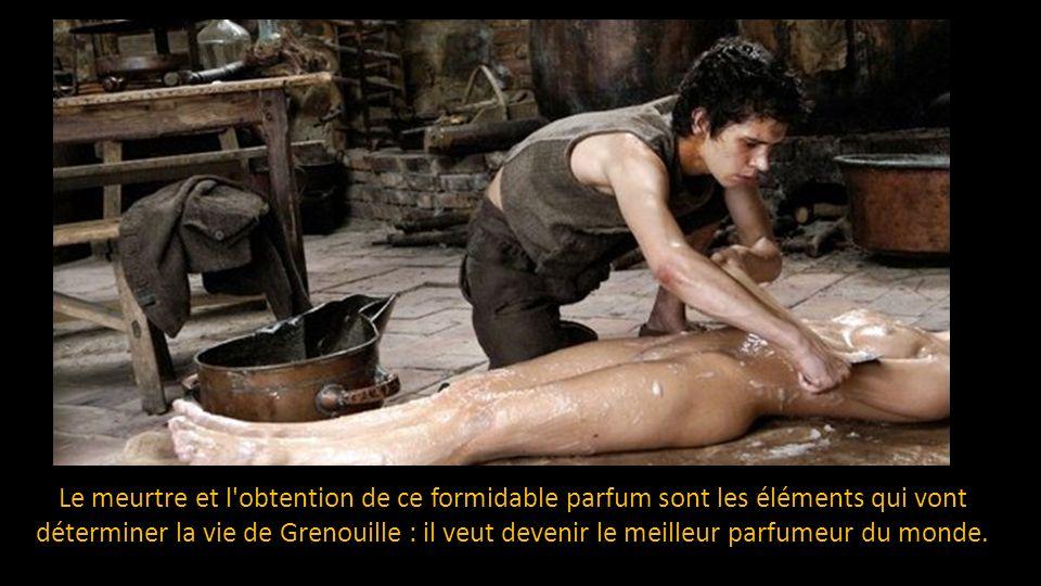 Le meurtre et l obtention de ce formidable parfum sont les éléments qui vont déterminer la vie de Grenouille : il veut devenir le meilleur parfumeur du monde.