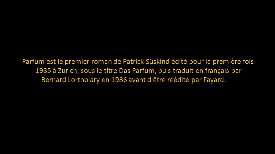 Le Parfum est le premier roman de Patrick Süskind édité pour la première fois en 1985 à Zurich, sous le titre Das Parfum, puis traduit en français par Bernard Lortholary en 1986 avant d être réédité par Fayard.