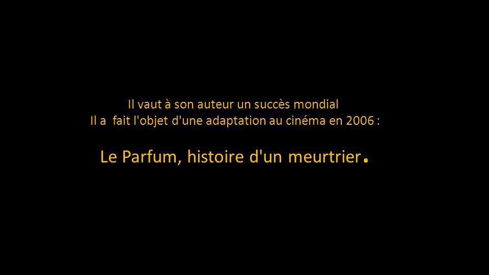 Il vaut à son auteur un succès mondial Il a fait l objet d une adaptation au cinéma en 2006 : Le Parfum, histoire d un meurtrier.