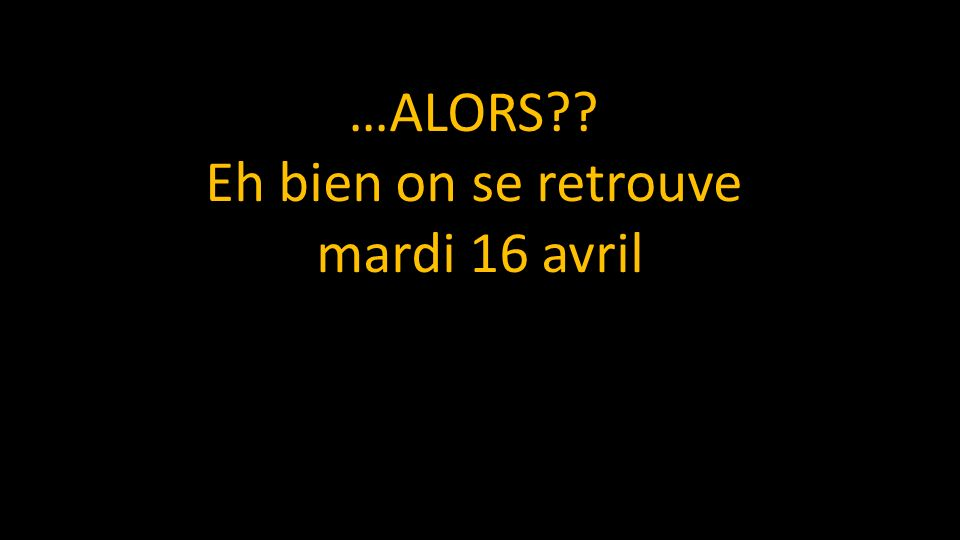 …ALORS Eh bien on se retrouve mardi 16 avril