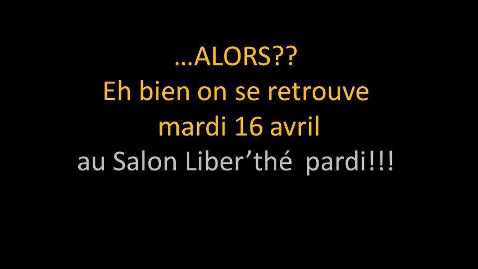 …ALORS Eh bien on se retrouve mardi 16 avril au Salon Liber'thé pardi!!!