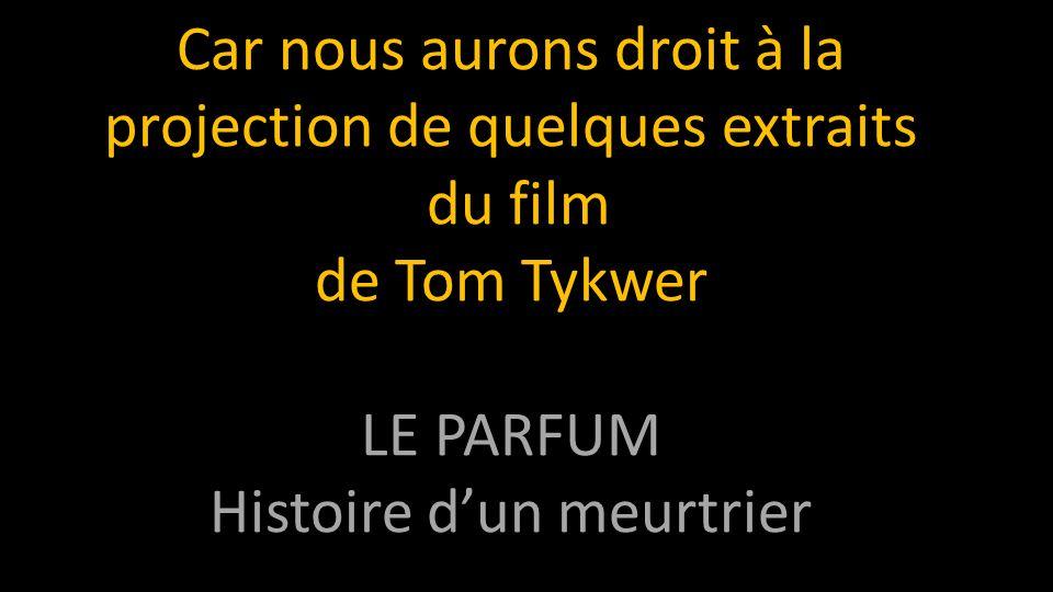 Car nous aurons droit à la projection de quelques extraits du film de Tom Tykwer LE PARFUM Histoire d'un meurtrier