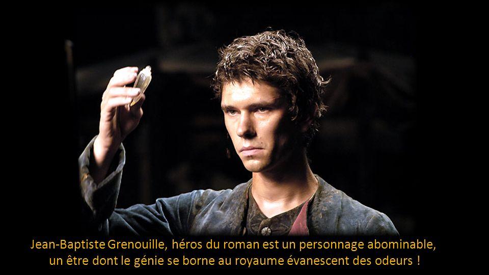 Jean-Baptiste Grenouille, héros du roman est un personnage abominable, un être dont le génie se borne au royaume évanescent des odeurs !