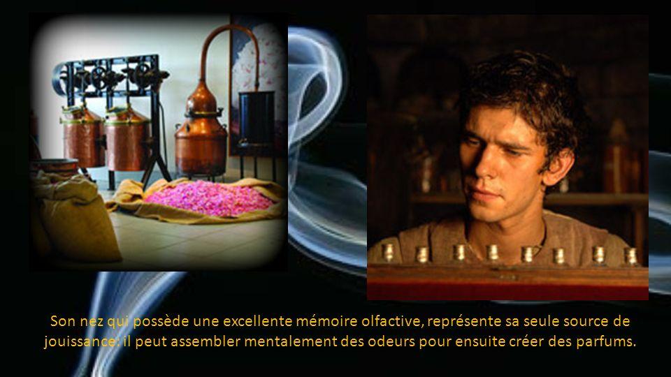 Son nez qui possède une excellente mémoire olfactive, représente sa seule source de jouissance: il peut assembler mentalement des odeurs pour ensuite créer des parfums.