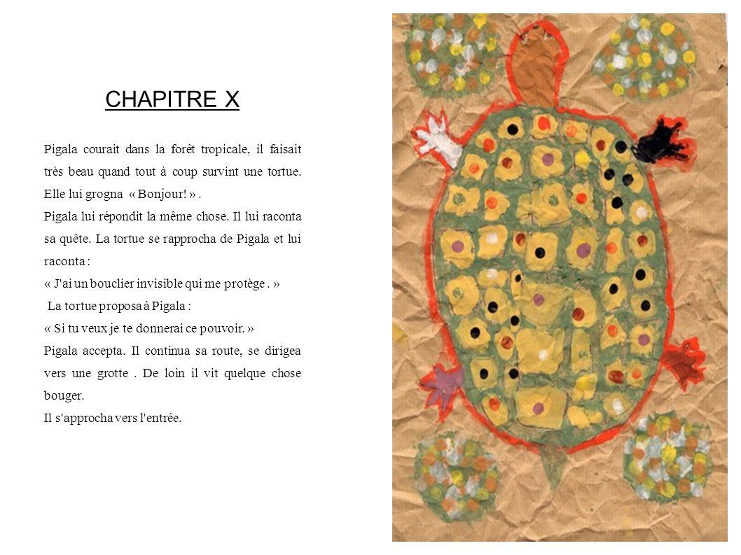 CHAPITRE X Pigala courait dans la forêt tropicale, il faisait très beau quand tout à coup survint une tortue. Elle lui grogna « Bonjour! » .