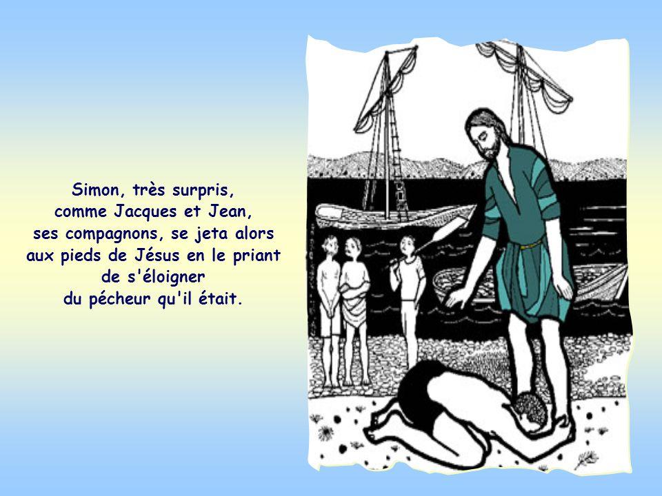Simon, très surpris, comme Jacques et Jean, ses compagnons, se jeta alors aux pieds de Jésus en le priant de s éloigner du pécheur qu il était.