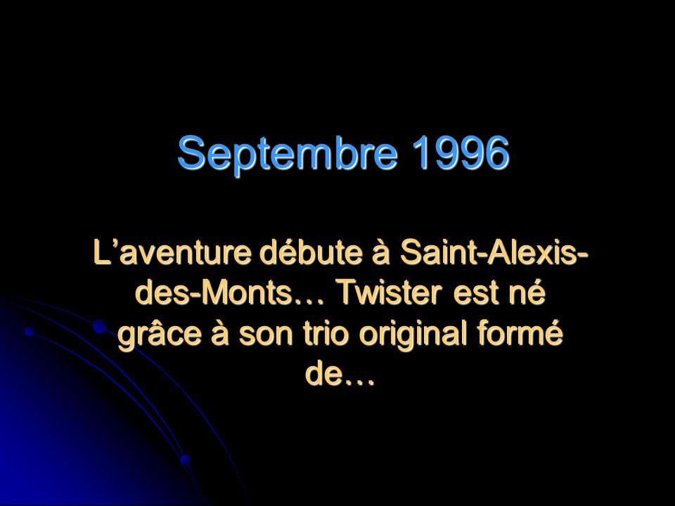 Septembre 1996 L'aventure débute à Saint-Alexis-des-Monts… Twister est né grâce à son trio original formé de…
