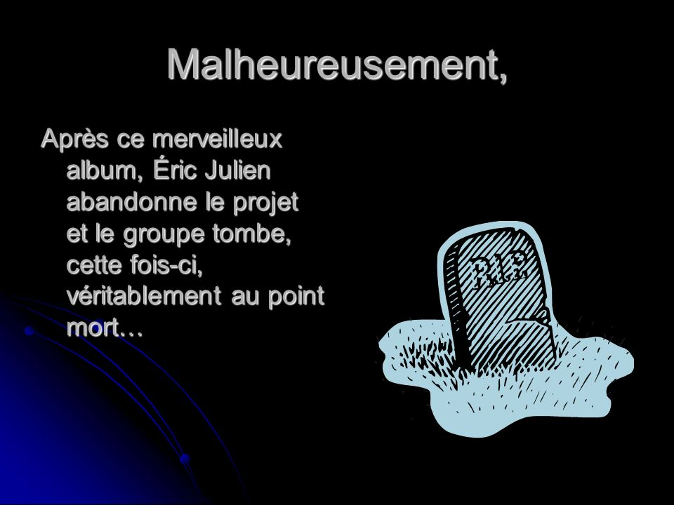 Malheureusement, Après ce merveilleux album, Éric Julien abandonne le projet et le groupe tombe, cette fois-ci, véritablement au point mort…