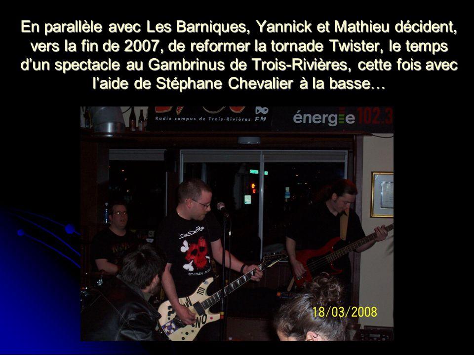 En parallèle avec Les Barniques, Yannick et Mathieu décident, vers la fin de 2007, de reformer la tornade Twister, le temps d'un spectacle au Gambrinus de Trois-Rivières, cette fois avec l'aide de Stéphane Chevalier à la basse…