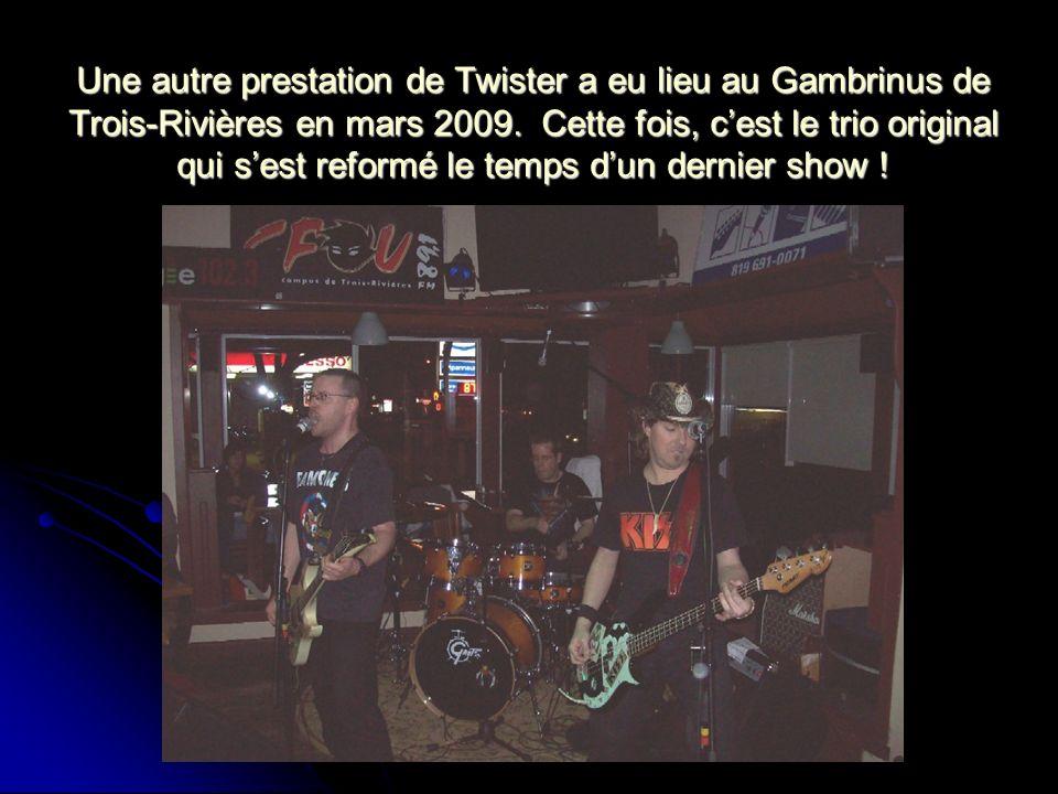 Une autre prestation de Twister a eu lieu au Gambrinus de Trois-Rivières en mars 2009.