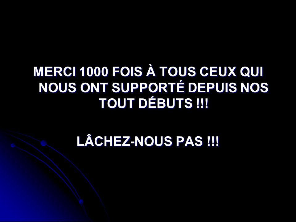 MERCI 1000 FOIS À TOUS CEUX QUI NOUS ONT SUPPORTÉ DEPUIS NOS TOUT DÉBUTS !!! LÂCHEZ-NOUS PAS !!!