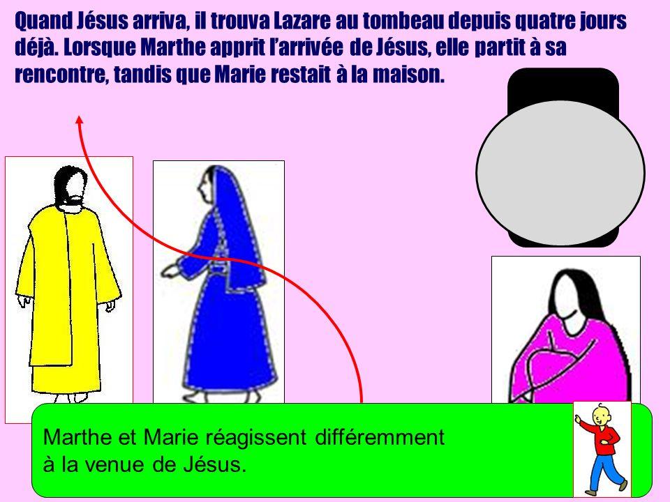 Quand Jésus arriva, il trouva Lazare au tombeau depuis quatre jours déjà. Lorsque Marthe apprit l'arrivée de Jésus, elle partit à sa rencontre, tandis que Marie restait à la maison.