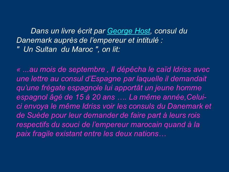 Dans un livre écrit par George Host, consul du Danemark auprès de l'empereur et intitulé : Un Sultan du Maroc , on lit: « ...au mois de septembre , Il dépêcha le caïd Idriss avec une lettre au consul d'Espagne par laquelle il demandait qu'une frégate espagnole lui apportât un jeune homme espagnol âgé de 15 à 20 ans ….