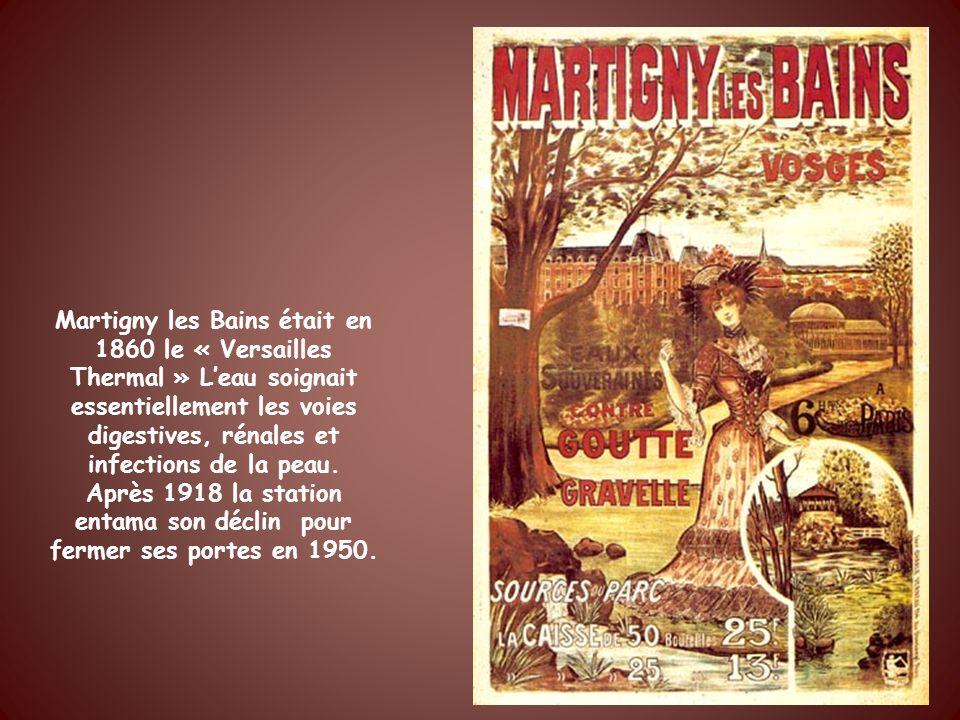Martigny les Bains était en 1860 le « Versailles Thermal » L'eau soignait essentiellement les voies digestives, rénales et infections de la peau.