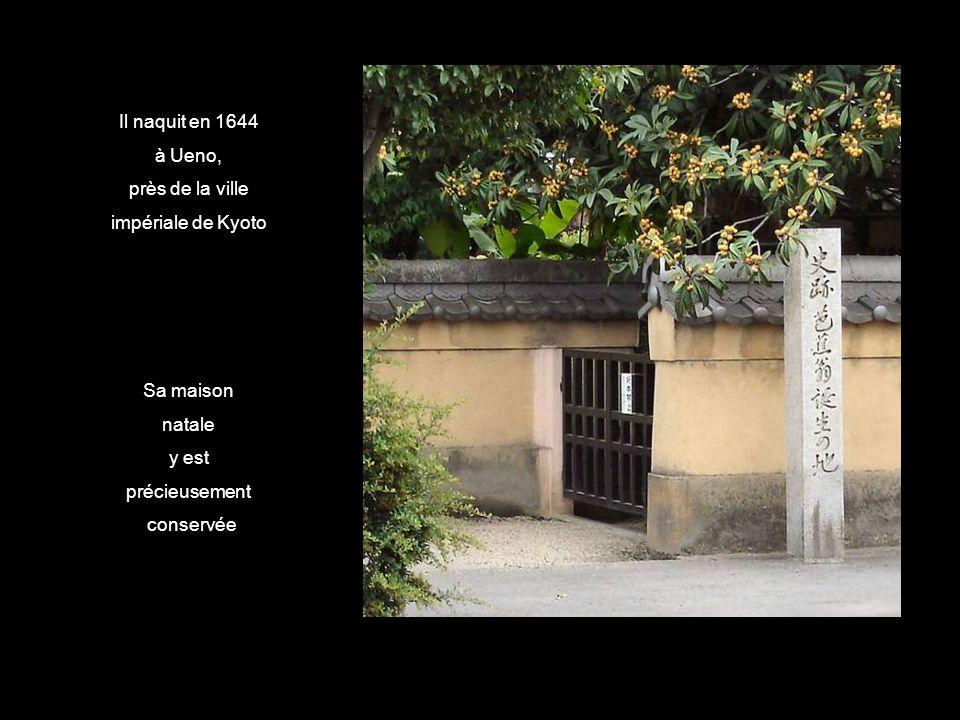 Il naquit en 1644 à Ueno, près de la ville. impériale de Kyoto. Sa maison. natale. y est. précieusement.