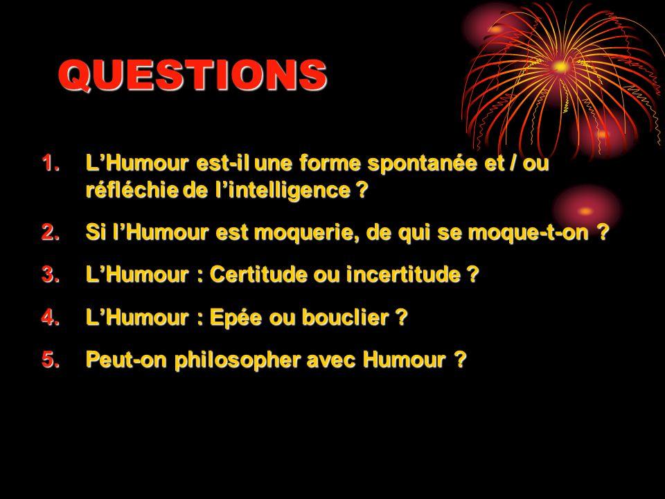 QUESTIONS L'Humour est-il une forme spontanée et / ou réfléchie de l'intelligence Si l'Humour est moquerie, de qui se moque-t-on