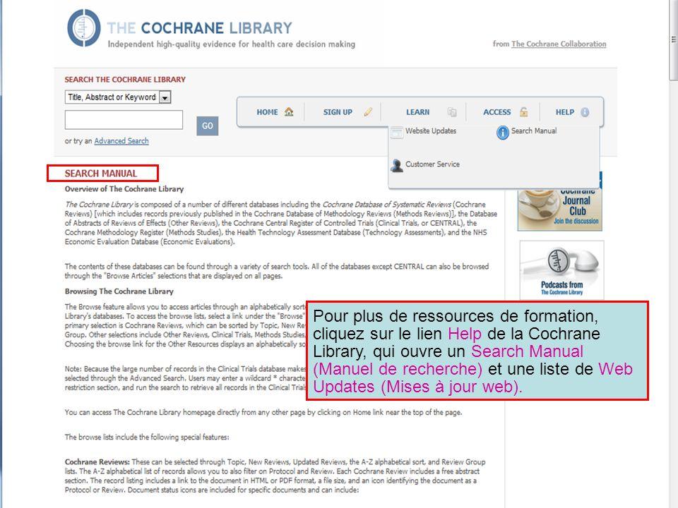 Pour plus de ressources de formation, cliquez sur le lien Help de la Cochrane Library, qui ouvre un Search Manual (Manuel de recherche) et une liste de Web Updates (Mises à jour web).