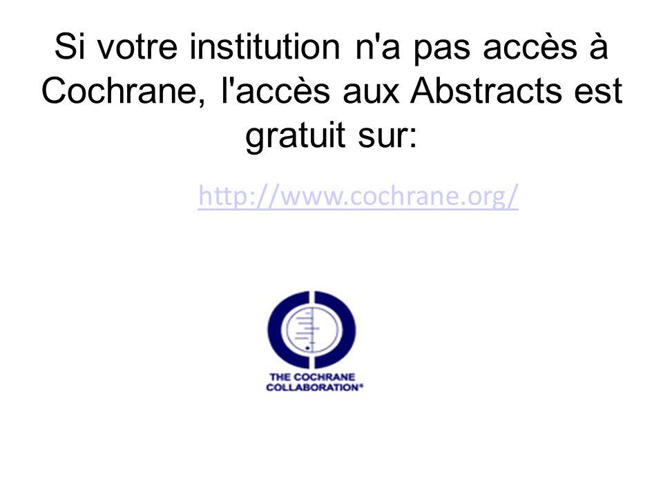 Si votre institution n a pas accès à Cochrane, l accès aux Abstracts est gratuit sur: