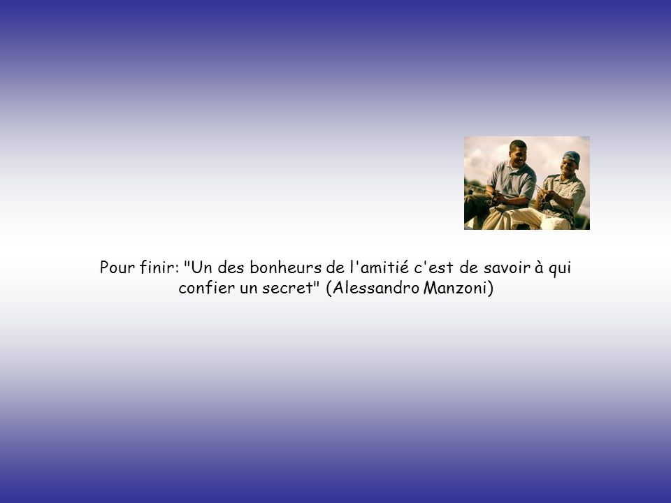 Pour finir: Un des bonheurs de l amitié c est de savoir à qui confier un secret (Alessandro Manzoni)
