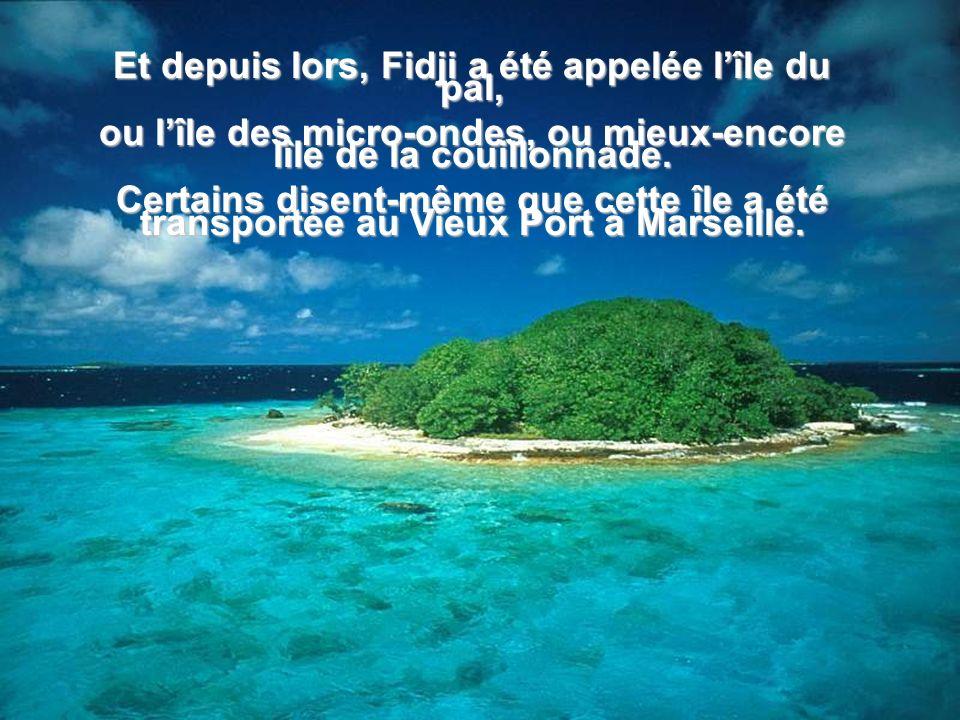 Et depuis lors, Fidji a été appelée l'île du pal,