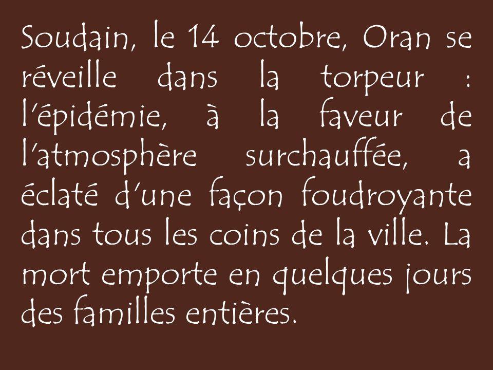 Soudain, le 14 octobre, Oran se réveille dans la torpeur : l épidémie, à la faveur de l atmosphère surchauffée, a éclaté d une façon foudroyante dans tous les coins de la ville.