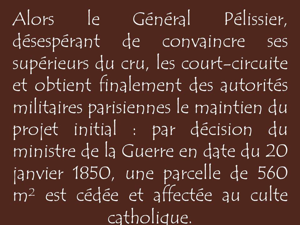 Alors le Général Pélissier, désespérant de convaincre ses supérieurs du cru, les court-circuite et obtient finalement des autorités militaires parisiennes le maintien du projet initial : par décision du ministre de la Guerre en date du 20 janvier 1850, une parcelle de 560 m² est cédée et affectée au culte catholique.