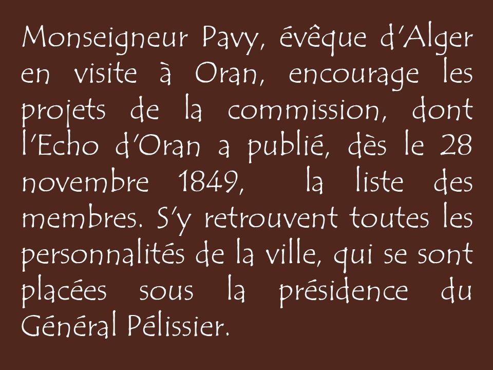Monseigneur Pavy, évêque d Alger en visite à Oran, encourage les projets de la commission, dont l Echo d Oran a publié, dès le 28 novembre 1849, la liste des membres.