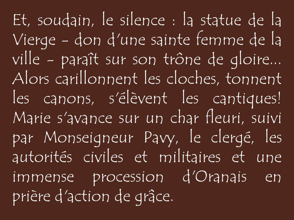 Et, soudain, le silence : la statue de la Vierge - don d une sainte femme de la ville - paraît sur son trône de gloire...