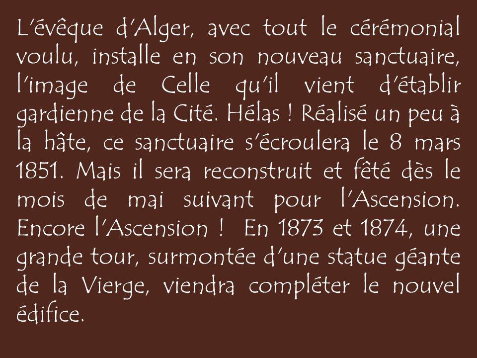L évêque d Alger, avec tout le cérémonial voulu, installe en son nouveau sanctuaire, l image de Celle qu il vient d établir gardienne de la Cité.