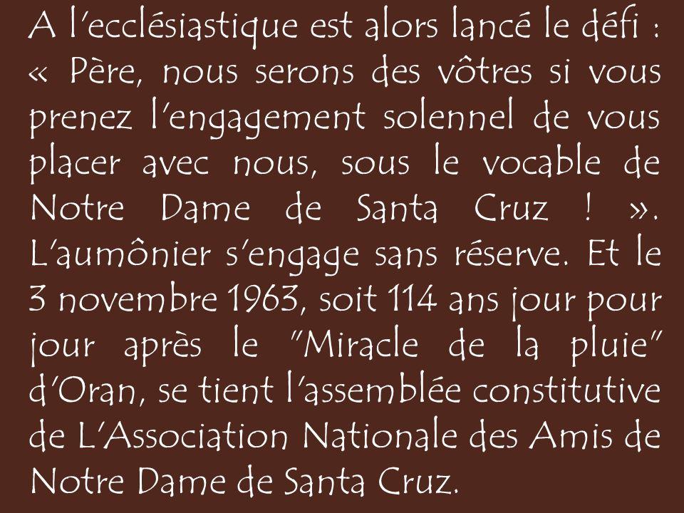 A l ecclésiastique est alors lancé le défi : « Père, nous serons des vôtres si vous prenez l engagement solennel de vous placer avec nous, sous le vocable de Notre Dame de Santa Cruz ! ».