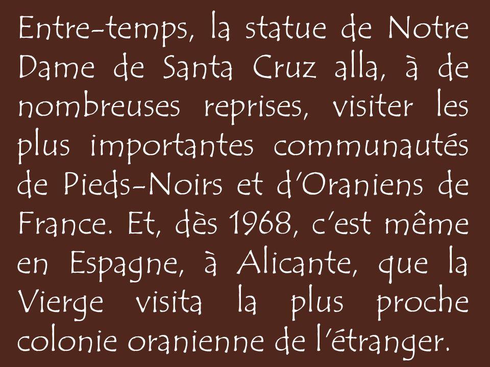 Entre-temps, la statue de Notre Dame de Santa Cruz alla, à de nombreuses reprises, visiter les plus importantes communautés de Pieds-Noirs et d Oraniens de France.