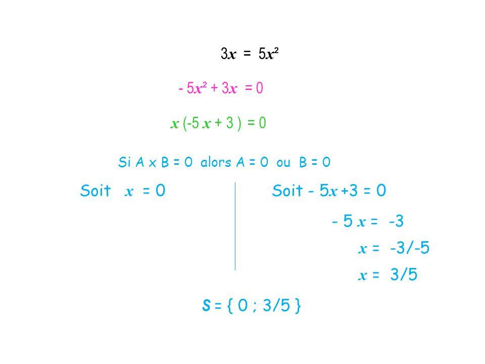 3x = 5x² - 5x² + 3x = 0 x (-5 x + 3 ) = 0 Soit x = 0 Soit - 5x +3 = 0