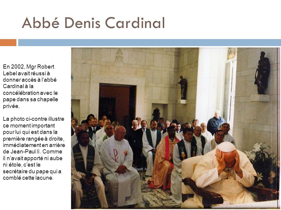 Abbé Denis Cardinal En 2002, Mgr Robert Lebel avait réussi à donner accès à l'abbé Cardinal à la concélébration avec le pape dans sa chapelle privée.