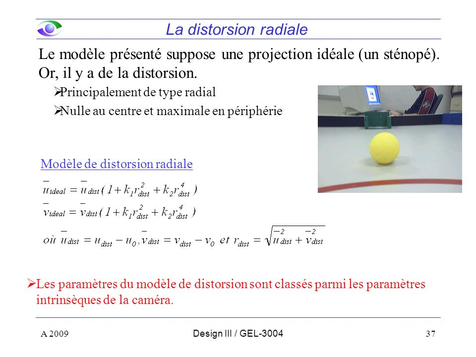 La distorsion radiale Le modèle présenté suppose une projection idéale (un sténopé). Or, il y a de la distorsion.